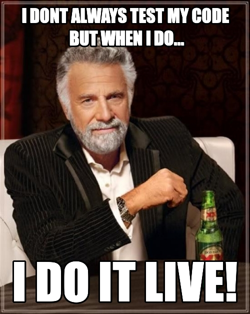 I dont always test My code  but when i do... I do it live!
