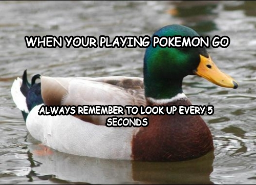 When your playIng pokemon Go Always remember to look up every 5  SecOnds