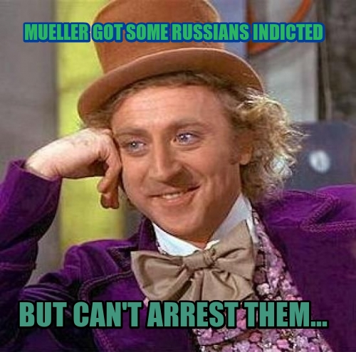 MUELLER GOT SOME RUSSIANS INDICTED  BUT CAN'T ARREST THEM...