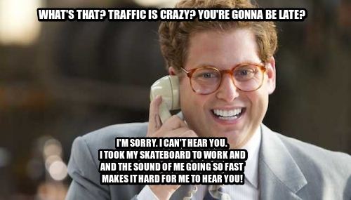 What's that? Traffic is Crazy? You're gonna be late? I'M SORRY. I CAN'T HEAR YOU.  I TOOK MY SKATEBOARD TO WORK AND AND THE SOUND OF ME GOING SO FAST  MAKES IT HARD FOR ME TO HEAR YOU!