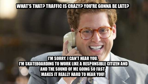 What's that? Traffic is Crazy? You're gonna be late? I'M SORRY. I CAN'T HEAR YOU.  I'm SKATEBOARDing TO WORK like a responsible citizen AND AND THE SOUND OF ME GOING SO FAST  MAKES IT really hard TO HEAR YOU!